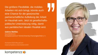 Portrait von Sabine Mellies, Geschäftsführerin kompetenzz. Text: Die größere Flexibilität, die mobiles Arbeiten mit sich bringt, könnte auch eine Chance für die gewünschte partnerschaftliche Aufteilung der Arbeit im Haushalt sein. Jetzt ist gesellschaftspolitische Unterstützung nötig, damit aus paritätischen Idealen Realität wird.